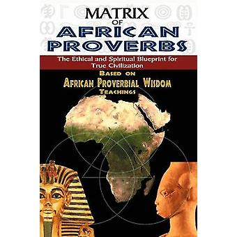 MATRIX OF AFRICAN PROVERBS The Ethical and Spiritual Blueprint for True Civilization by Ashby & Muata