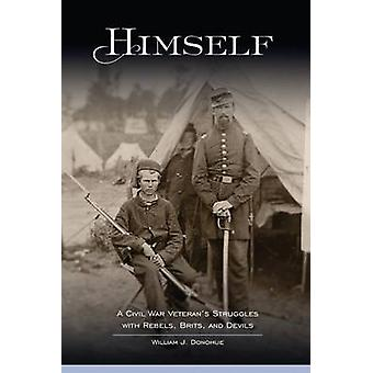Himself A Civil War Veterans Struggles with Rebels Brits and Devils by Donohue & William J.