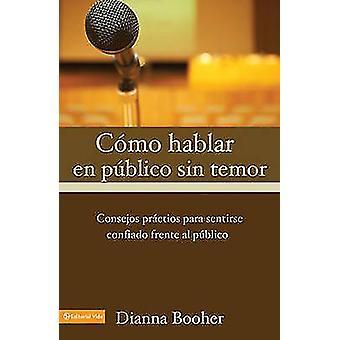 C Mo Hablar En P Blico Sin Temor Consejos PR Cticos Para Sentirse Confiado Frente Al P Blico by Booher & Dianna