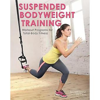 Suspended Bodyweight Training  Workout Programs for TotalBody Fitness by Kenneth Leung & With Lily Chou