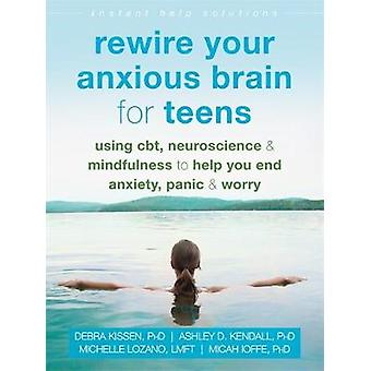 Rewire Your Anxious Brain for Teens - Using CBT - Neuroscience - and M