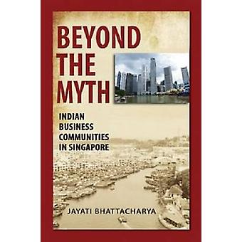 Beyond the Myth - Indian Business Communities in Singapore by Jayati B