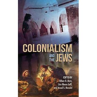 Colonialism and the Jews by Ethan B. Katz - Lisa Moses Leff - Maud S.