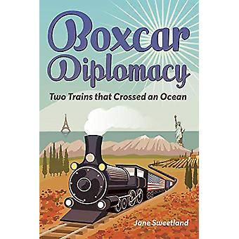 Boxcar Diplomacy - Two Trains that Crossed an Ocean by Jane Sweetland