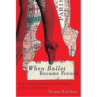 When Ballet Became French  Modern Ballet and the Cultural Politics of France 19091939 by Ilyana Karthas