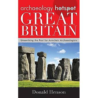 Archaeology Hotspot Great Britain Unearthing the Past for Armchair Archaeologists by Henson & Donald