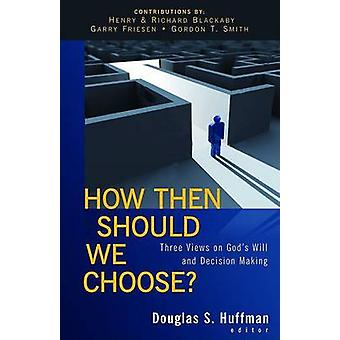 How Then Should We Choose  Three Views on Gods Will and Decision Making by Edited by Douglas S Huffman