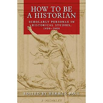 How to be a Historian Scholarly Personae in Historical Studies 18002000