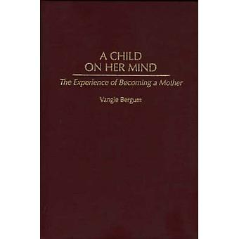 Child on Her Mind The Experience of Becoming a Mother by Bergum & Vangie