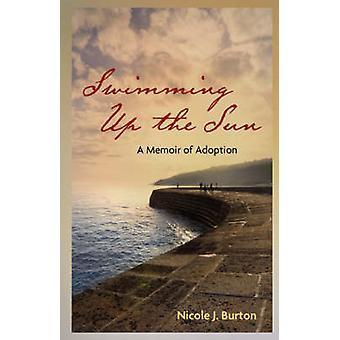 Swimming Up the Sun A Memoir of Adoption by Burton & Nicole J.