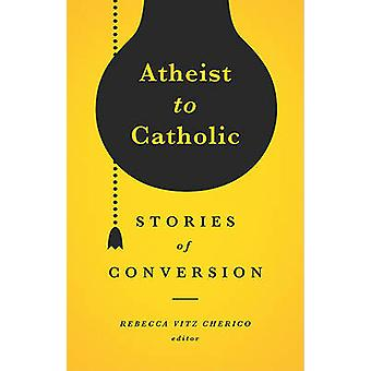 Atheist to Catholic - Stories of Conversion by Rebecca Vitz Cherico -