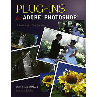 Plug-Ins for Adobe Photoshop - A Guide for Beginners by Jack Drafahl -