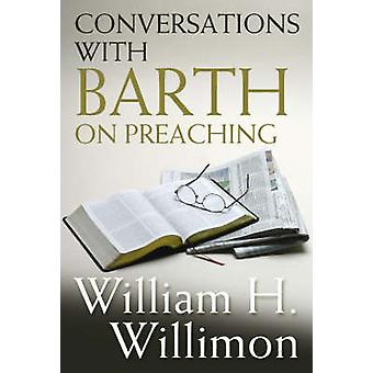 Conversations with Barth on Preaching by Willimon & William H.