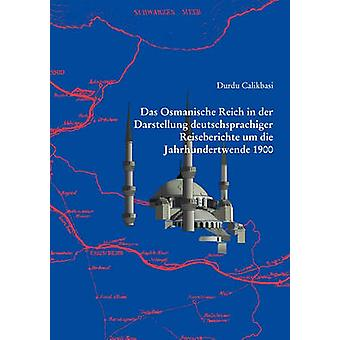 Das Osmanische Reich der Darstellung deutschsprachiger Reiseberichte Um Die Jahrhundertwende 1900 by Calikbasi & Durdu