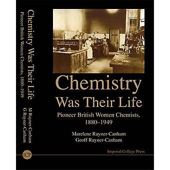 Chemistry Was Their Life Pioneering British Women Chemists 18801949 by Geoffrey Rayner Canham & Marelene F Rayner Canham