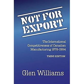 Not For Export The International Competitiveness of Canadian Manufacturing 18791994 by Williams & Glen