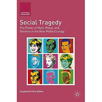 Social Tragedy The Power of Myth Ritual and Emotion in the New Media Ecology by Baker & Stephanie Alice