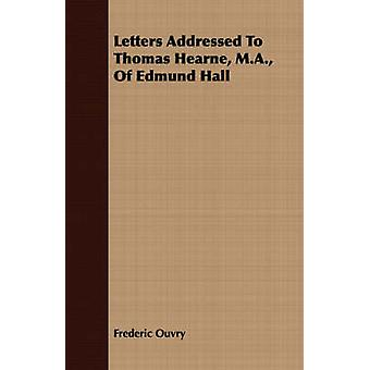 Letters Addressed To Thomas Hearne M.A. Of Edmund Hall by Ouvry & Frederic