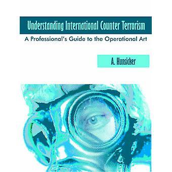 Understanding International Counter Terrorism A Professionals Guide to the Operational Art by Hunsicker & A.