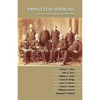 Princeton Sermons Chapel Addresses from 18911892 by Warfield & Benjamin B.