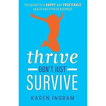 Thrive Dont Just Survive The Secret to a Happy and Profitable Health and Fitness Business by Ingram & Karen