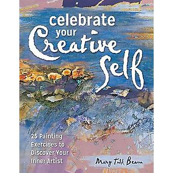 Celebrate Your Creative Self newinpaperback  25 Painting Exercises to Discover Your Inner Artist by Mary Todd Beam