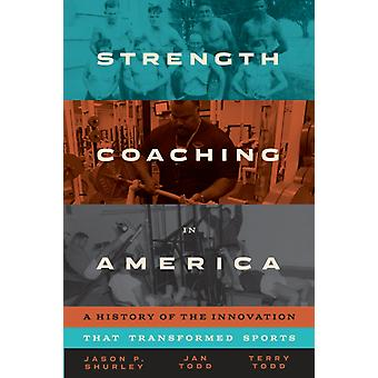 Strength Coaching in America  A History of the Innovation That Transformed Sports by Jason P Shurley & Jan Todd & Terry Todd