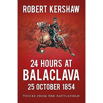 24 Hours at Balaclava - Voices from the Battlefield by Robert Kershaw