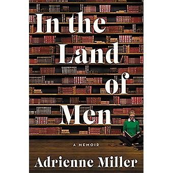 In the Land of Men - A Memoir by Adrienne Miller - 9780062682413 Book