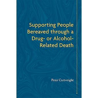 Supporting People Bereaved through a Drug or AlcoholRelated Death by Cartwright & Peter