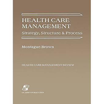 Health Care Management - Strategy - Structure and Process by Montague
