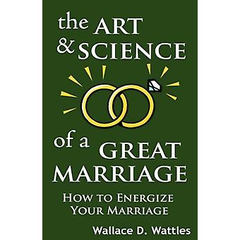The Art and Science of a Great Marriage - How to Energize Your Marriag