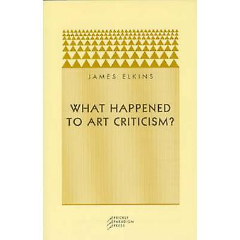 What Happened to Art Criticism? by James Elkins - 9780972819633 Book