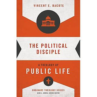 The Political Disciple  A Theology of Public Life by Vincent E Bacote & Series edited by Gene L Green