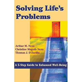 Solving Lifes Problems A 5Step Guide to Enhanced WellBeing by Nezu & Arthur M.