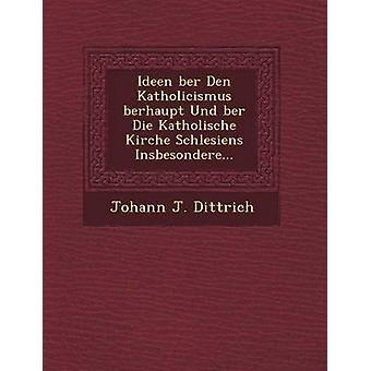 Ideen ber Den Katholicismus berhaupt Und ber Die Katholische Kirche Schlesiens Insbesondere... by Dittrich & Johann J.