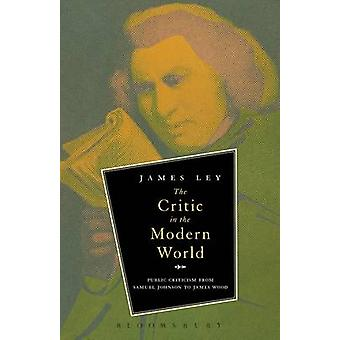 The Critic in the Modern World Public Criticism from Samuel Johnson to James Wood by Ley & James