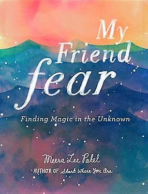 My Friend Fear - Finding Magic in the Unknown by Meera Lee Patel - 978