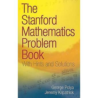 The Stanford Mathematics Problem Book - With Hints and Solutions by Ge