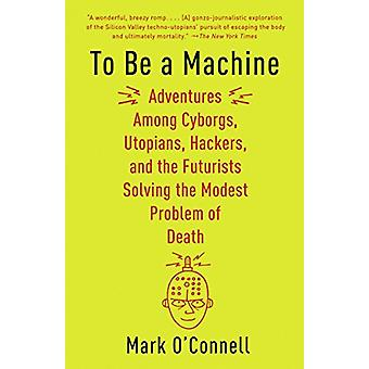To Be a Machine - Adventures Among Cyborgs - Utopians - Hackers - and