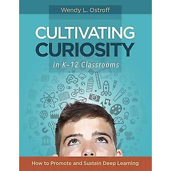 Cultivating Curiosity in K-12 Classrooms - How to Promote and Sustain