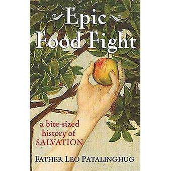 Epic Food Fight - A Bite-Sized History of Salvation by Leo E. Pataling
