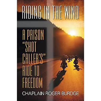 Riding in the Wind A Prison Shot Callers Ride to Freedom by Burdge & Chaplain Roger