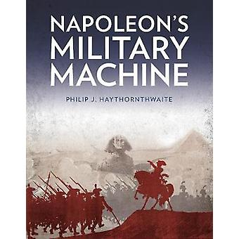 Napoleons Military Machine by Haythornthwaite & Philip J.