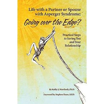 Life With a Partner or Spouse With Asperger Syndrome Going over the Edge Practical Steps to Savings You and Your Relationship by Marshack & Kathy J.