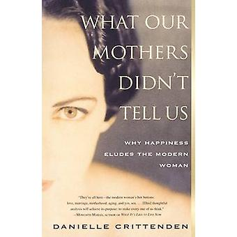 What Our Mothers Didnt Tell Us Why Happiness Eludes the Modern Woman by Crittenden & Danielle