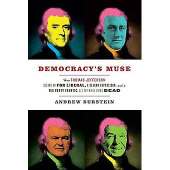 Democracys Muse How Thomas Jefferson Became an FDR Liberal a Reagan Republican and a Tea Party Fanatic All the While Being Dead by Burstein & Andrew