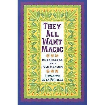They All Want Magic Curanderas and Folk Healing by De La Portilla & Elizabeth