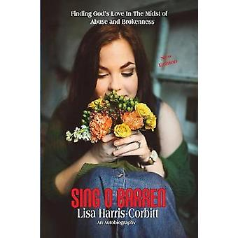 Sing O Barren Finding Gods Love In The Midst of Abuse and Brokenness by Harris Corbitt & Lisa