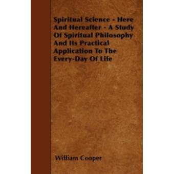 Spiritual Science  Here And Hereafter  A Study Of Spiritual Philosophy And Its Practical Application To The EveryDay Of Life by Cooper & William
